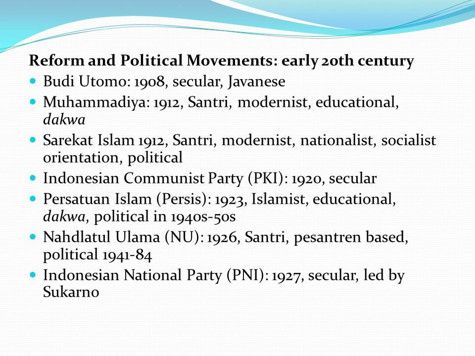 Reform and Political Movements: early 20th century Budi Utomo: 1908, secular, Javanese Muhammadiya: 1912, Santri, modernist, educational, dakwa Sarekat Islam 1912, Santri, modernist, nationalist, socialist orientation, political Indonesian Communist Party (PKI): 1920, secular Persatuan Islam (Persis): 1923, Islamist, educational, dakwa, political in 1940s-50s Nahdlatul Ulama (NU): 1926, Santri, pesantren based, political 1941-84 Indonesian National Party (PNI): 1927, secular, led by Sukarno