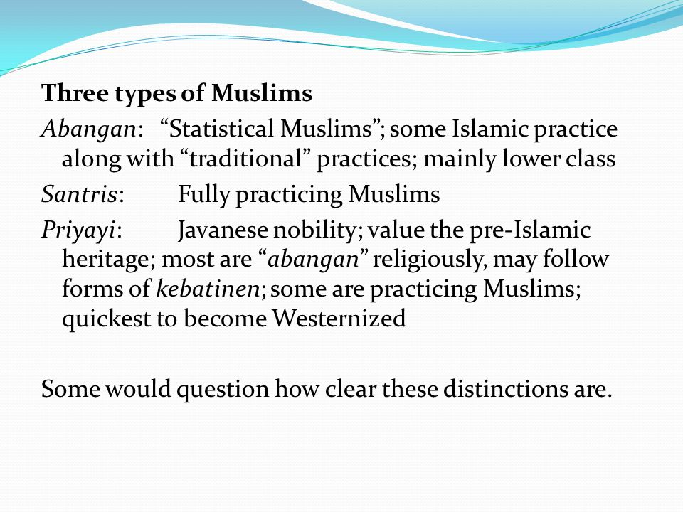Three types of Muslims Abangan: Statistical Muslims ; some Islamic practice along with traditional practices; mainly lower class Santris: Fully practicing Muslims Priyayi:Javanese nobility; value the pre-Islamic heritage; most are abangan religiously, may follow forms of kebatinen; some are practicing Muslims; quickest to become Westernized Some would question how clear these distinctions are.