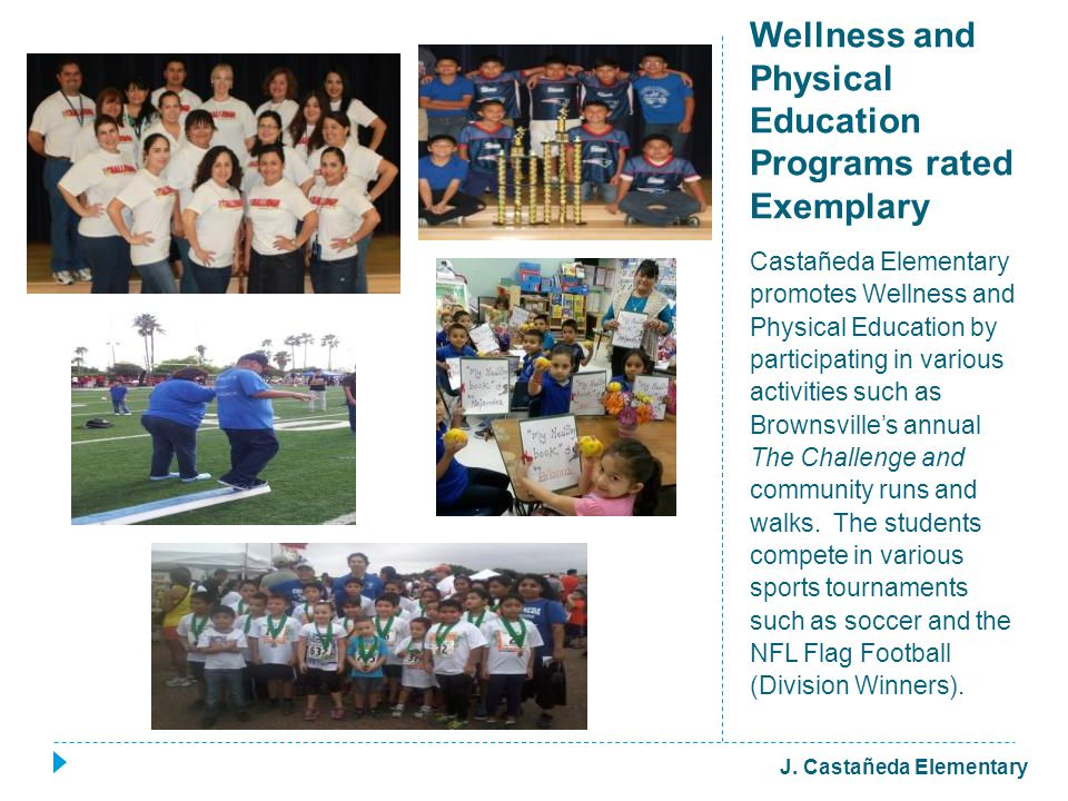 Wellness and Physical Education Programs rated Exemplary Castañeda Elementary promotes Wellness and Physical Education by participating in various activities such as Brownsville's annual The Challenge and community runs and walks.