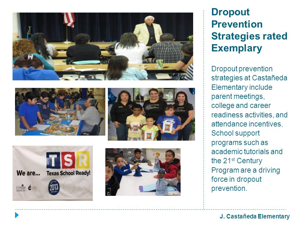 Dropout Prevention Strategies rated Exemplary Dropout prevention strategies at Castañeda Elementary include parent meetings, college and career readiness activities, and attendance incentives.