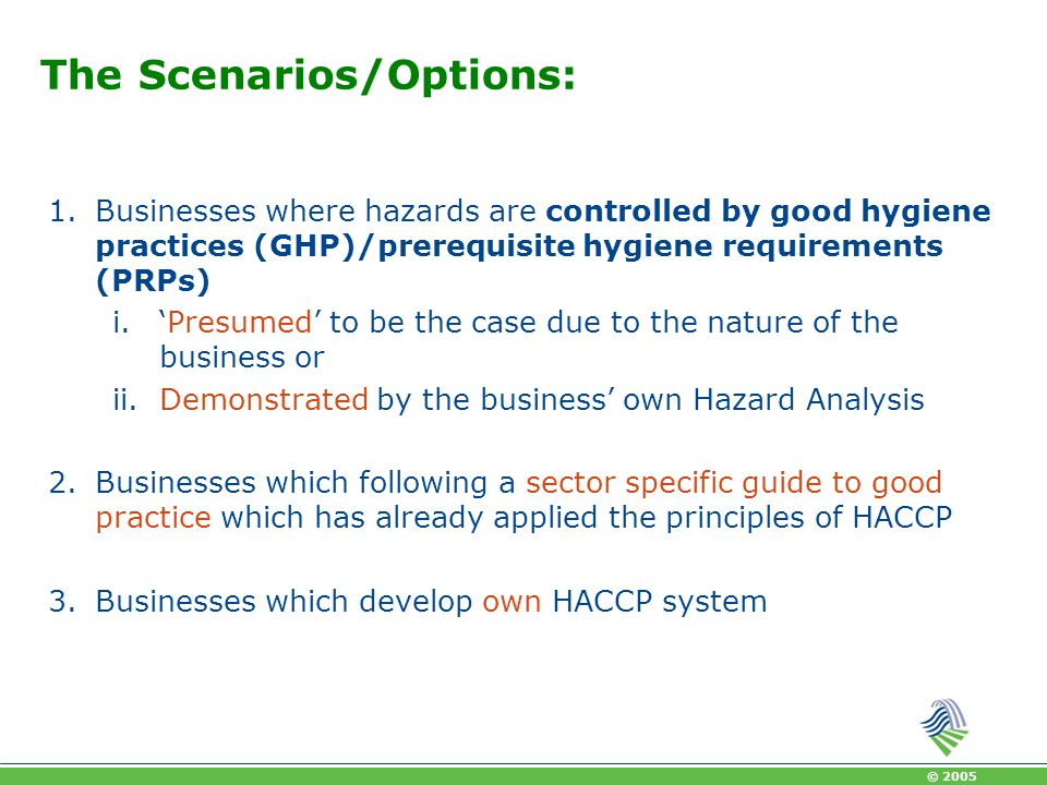 © 2005 Hazard Analysis Formal hazard analysis not needed where it is obvious that GHP is sufficient to control hazards Such businesses should be advised to follow a guide to good practice For certain categories of businesses the hazard analysis may be done for them in generic HACCP guides, i.e.