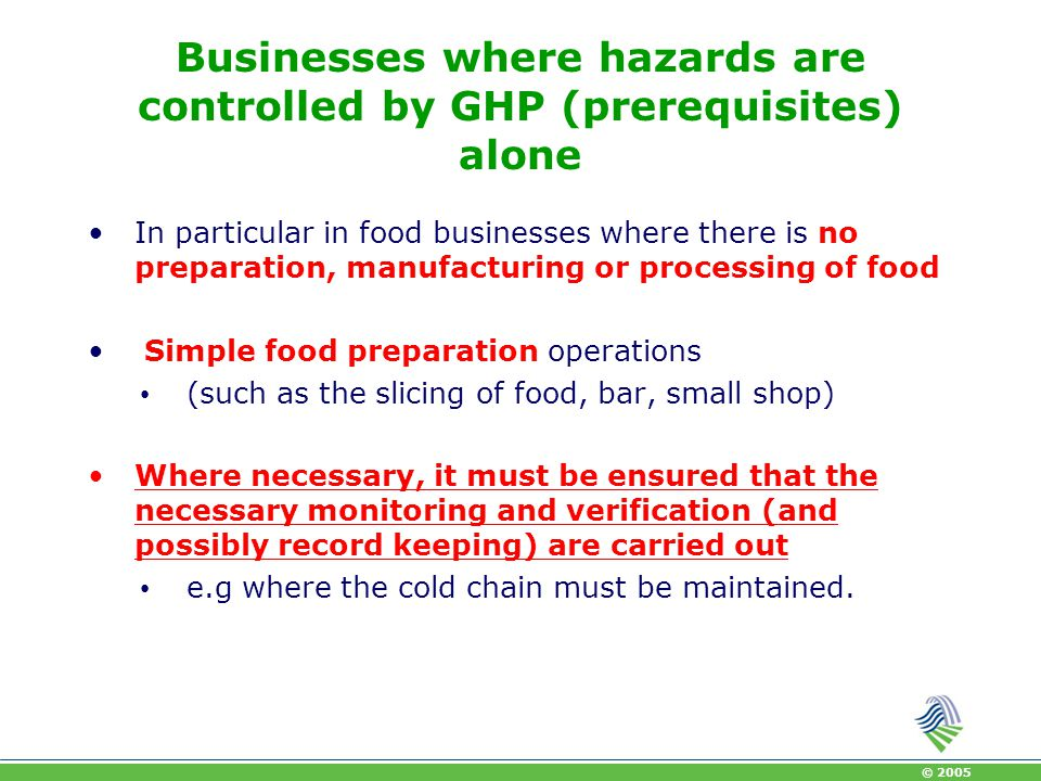 © 2005 Guides to good practice May help food businesses to control hazards and demonstrate compliance Applied by any food sector, where procedures that are well known are used such as: Restaurants, including food handling facilities on board means of transport such as vessels, Catering sectors dispatching prepared food from a central establishment, The bakery and confectionary sector, Retail shops, including butcher shops.