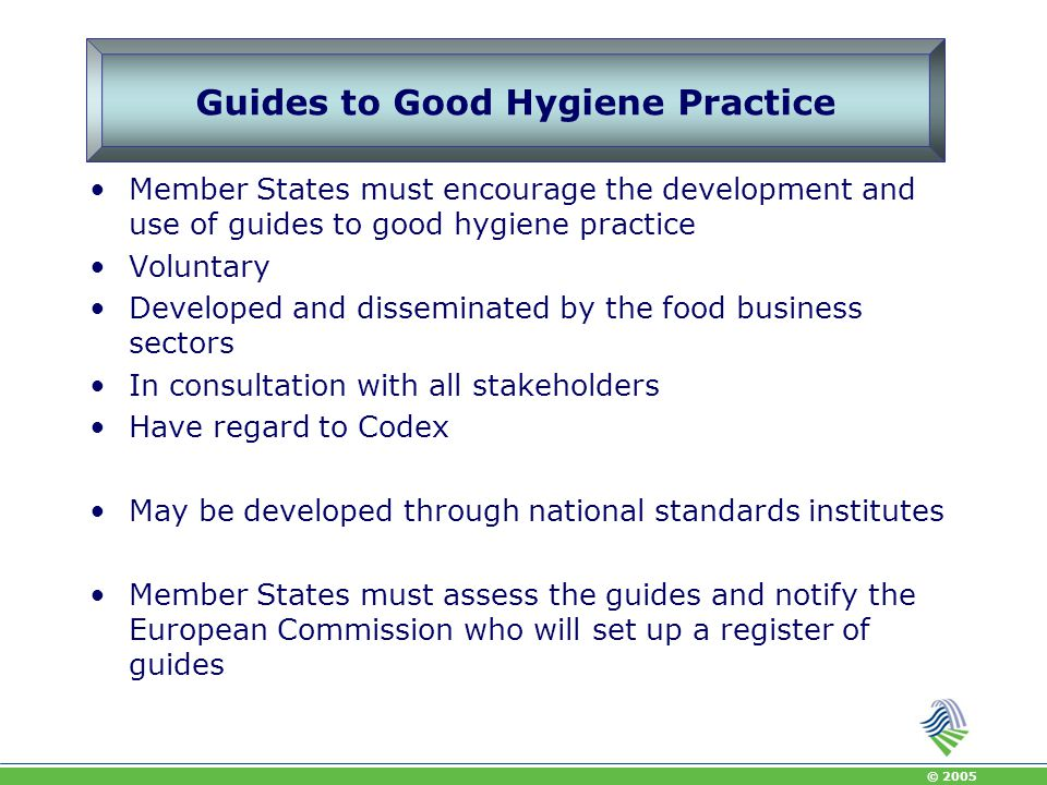 © 2005 Essential considerations when developing a guide All stakeholders should be involved Consensus achieved Guides should be practical and user friendly Address compliance with local food safety requirements Account should be taken of practical concerns of small business Account should be taken of local and cultural customs and practices Review periodically, when new significant hazards emerge or changes in legislation Possibly 3 rd party certification