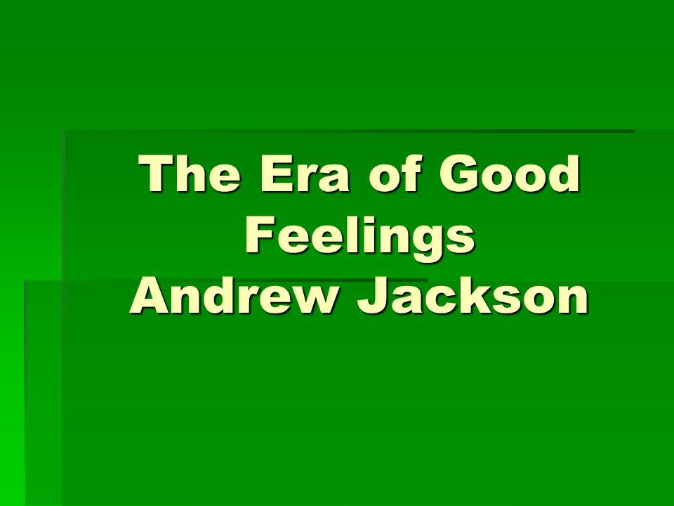 The Era of Good Feelings Andrew Jackson