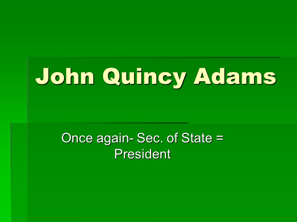 John Quincy Adams Once again- Sec. of State = President
