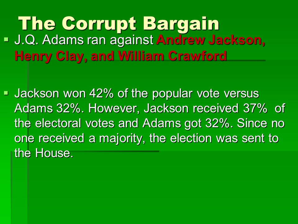 The Corrupt Bargain  J.Q. Adams ran against Andrew Jackson, Henry Clay, and William Crawford  Jackson won 42% of the popular vote versus Adams 32%.