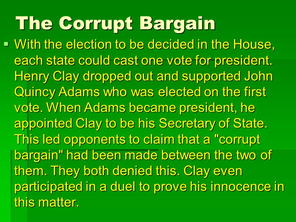 The Corrupt Bargain  With the election to be decided in the House, each state could cast one vote for president. Henry Clay dropped out and supported
