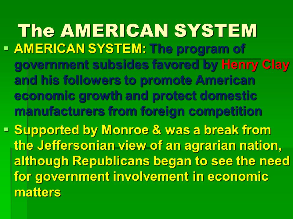The AMERICAN SYSTEM  AMERICAN SYSTEM: The program of government subsides favored by Henry Clay and his followers to promote American economic growth and protect domestic manufacturers from foreign competition  Supported by Monroe & was a break from the Jeffersonian view of an agrarian nation, although Republicans began to see the need for government involvement in economic matters