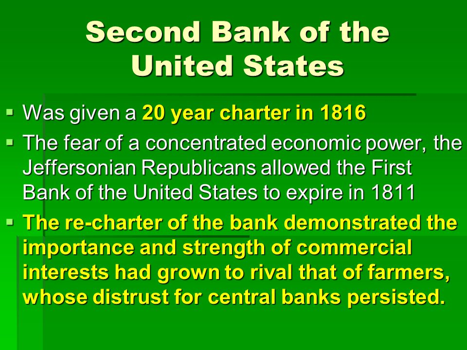 Second Bank of the United States  Was given a 20 year charter in 1816  The fear of a concentrated economic power, the Jeffersonian Republicans allowed the First Bank of the United States to expire in 1811  The re-charter of the bank demonstrated the importance and strength of commercial interests had grown to rival that of farmers, whose distrust for central banks persisted.