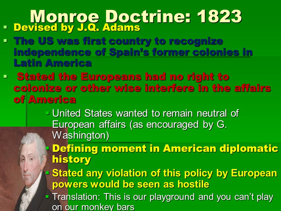 Monroe Doctrine: 1823  Devised by J.Q. Adams  The US was first country to recognize independence of Spain's former colonies in Latin America  State