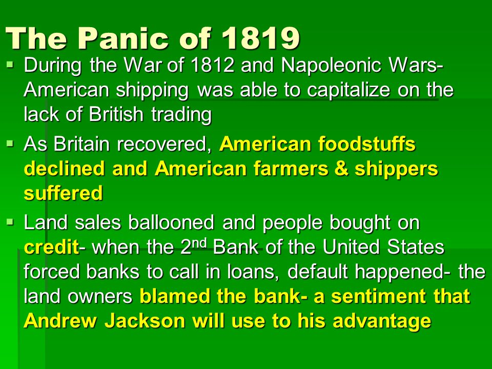 The Panic of 1819  During the War of 1812 and Napoleonic Wars- American shipping was able to capitalize on the lack of British trading  As Britain recovered, American foodstuffs declined and American farmers & shippers suffered  Land sales ballooned and people bought on credit- when the 2 nd Bank of the United States forced banks to call in loans, default happened- the land owners blamed the bank- a sentiment that Andrew Jackson will use to his advantage