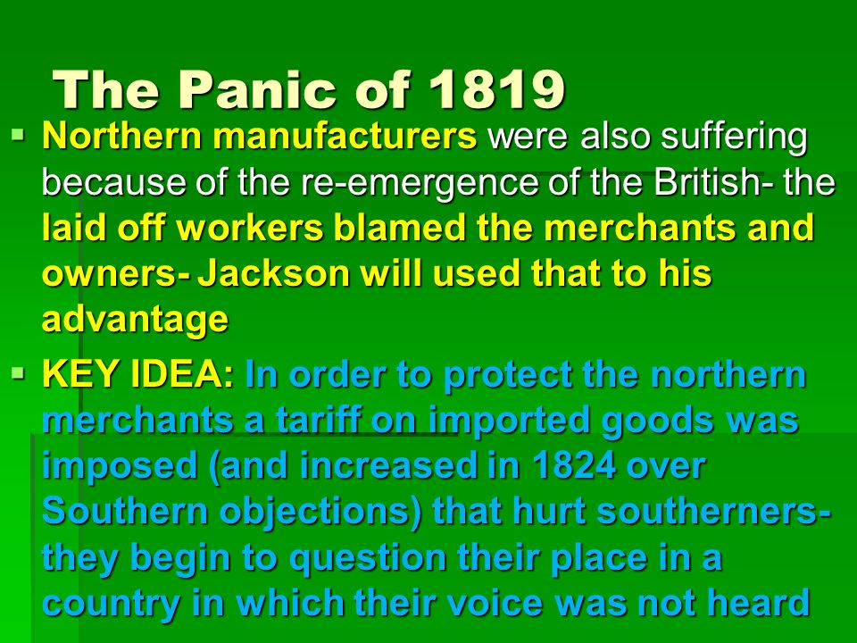 The Panic of 1819  Northern manufacturers were also suffering because of the re-emergence of the British- the laid off workers blamed the merchants and owners- Jackson will used that to his advantage  KEY IDEA: In order to protect the northern merchants a tariff on imported goods was imposed (and increased in 1824 over Southern objections) that hurt southerners- they begin to question their place in a country in which their voice was not heard