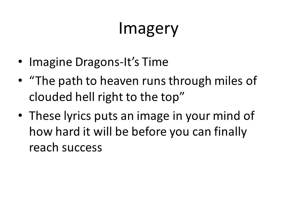 Imagery Imagine Dragons-It's Time The path to heaven runs through miles of clouded hell right to the top These lyrics puts an image in your mind of how hard it will be before you can finally reach success