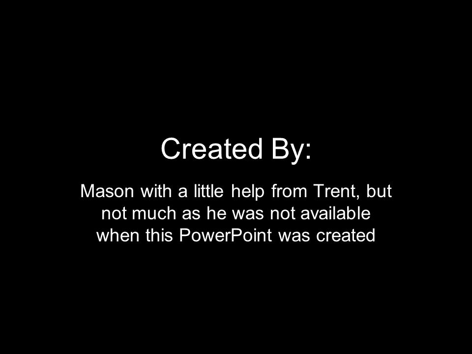 Created By: Mason with a little help from Trent, but not much as he was not available when this PowerPoint was created