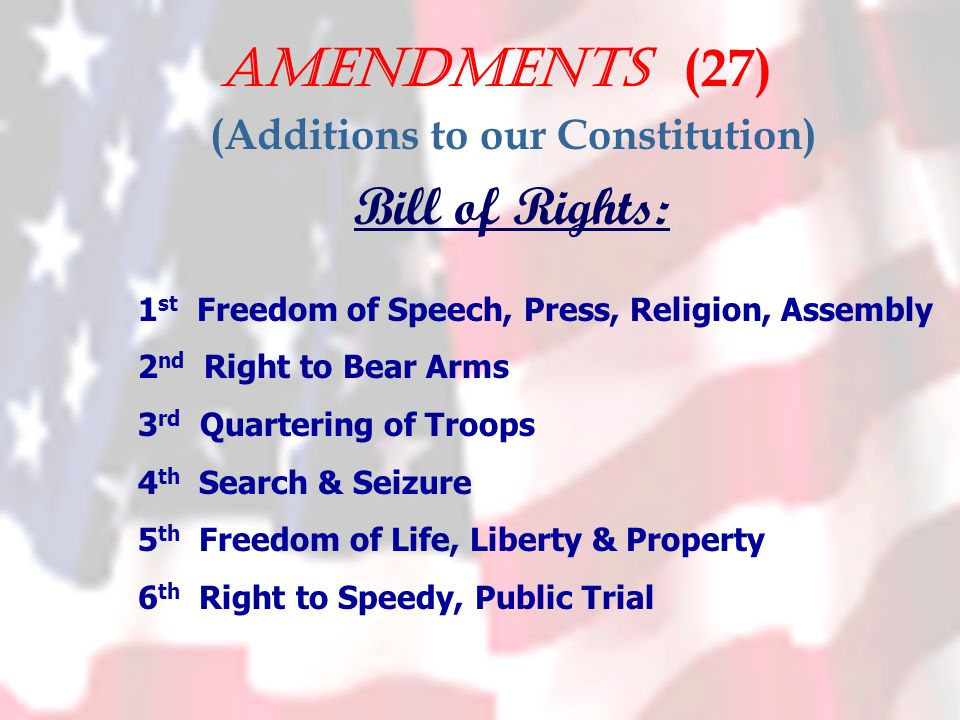 Amendments (27) (Additions to our Constitution) Bill of Rights: 1 st Freedom of Speech, Press, Religion, Assembly 2 nd Right to Bear Arms 3 rd Quartering of Troops 4 th Search & Seizure 5 th Freedom of Life, Liberty & Property 6 th Right to Speedy, Public Trial