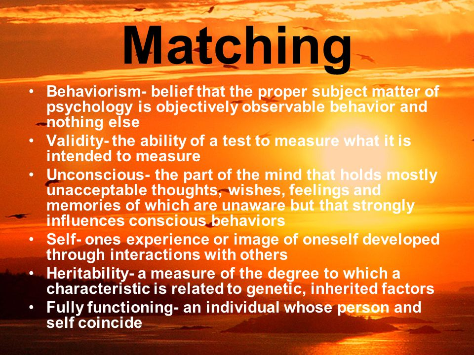 Matching Behaviorism- belief that the proper subject matter of psychology is objectively observable behavior and nothing else Validity- the ability of