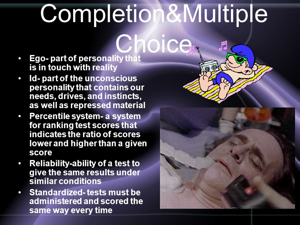 Completion&Multiple Choice Ego- part of personality that is in touch with reality Id- part of the unconscious personality that contains our needs, dri