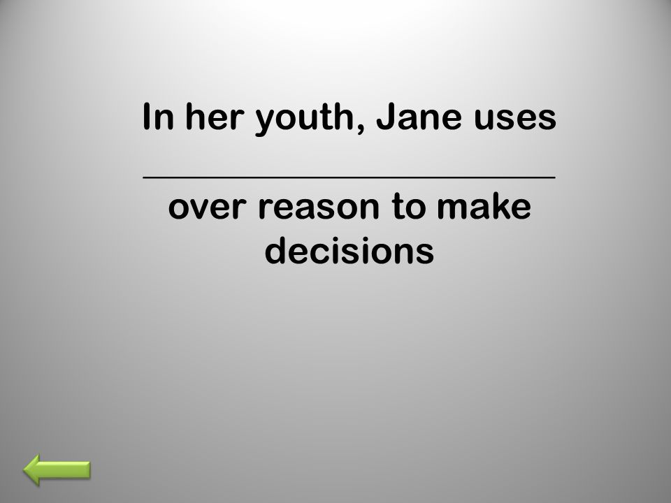 In her youth, Jane uses ______________________ over reason to make decisions