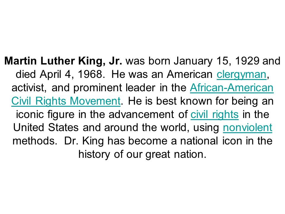 Martin Luther King, Jr. was born January 15, 1929 and died April 4, 1968. He was an American clergyman, activist, and prominent leader in the African-