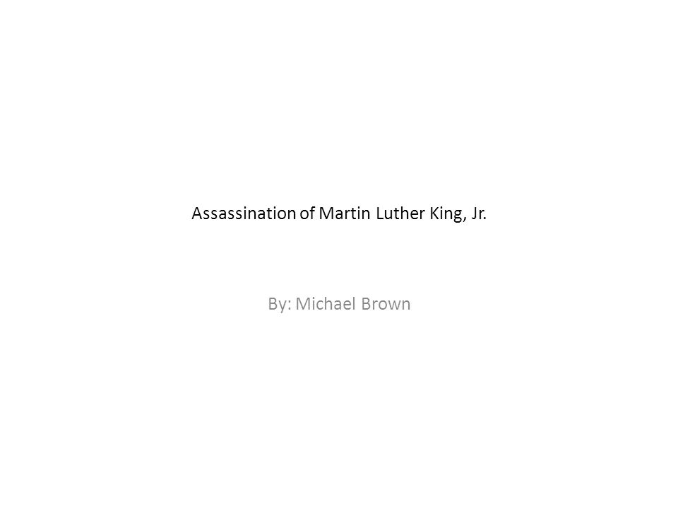 Assassination of Martin Luther King, Jr. By: Michael Brown