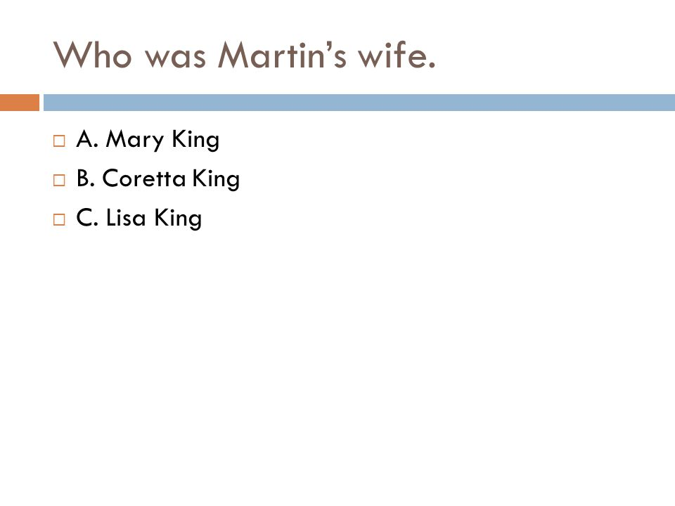 Who was Martin's wife.  A. Mary King  B. Coretta King  C. Lisa King