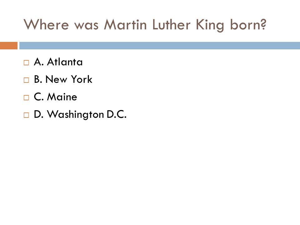 Where was Martin Luther King born?  A. Atlanta  B. New York  C. Maine  D. Washington D.C.