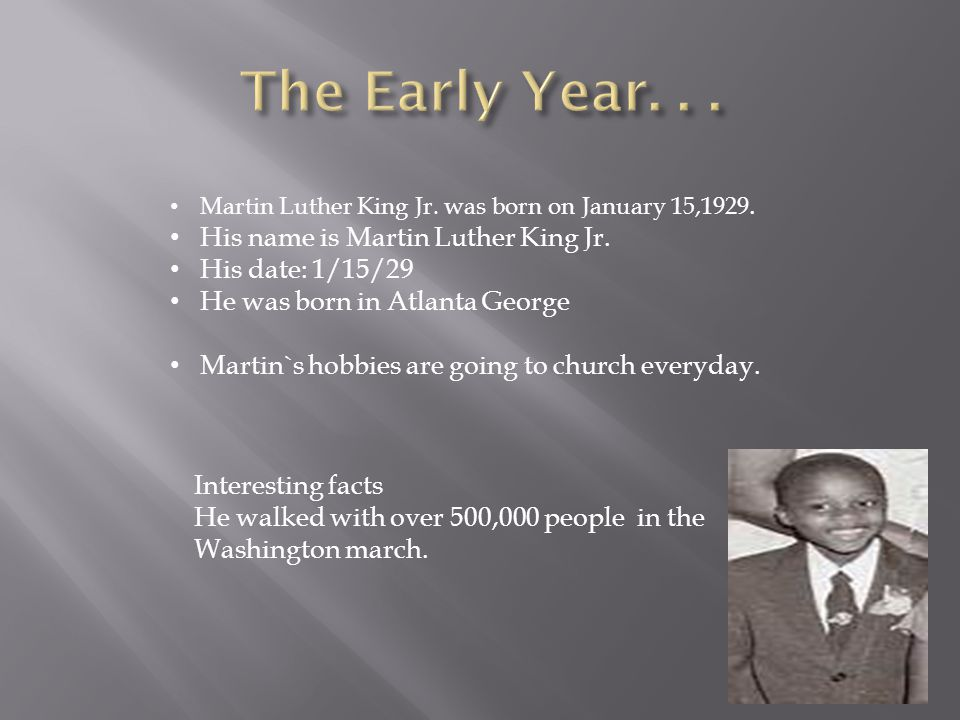 Martin Luther King Jr. was born on January 15,1929. His name is Martin Luther King Jr. His date: 1/15/29 He was born in Atlanta George Martin`s hobbie