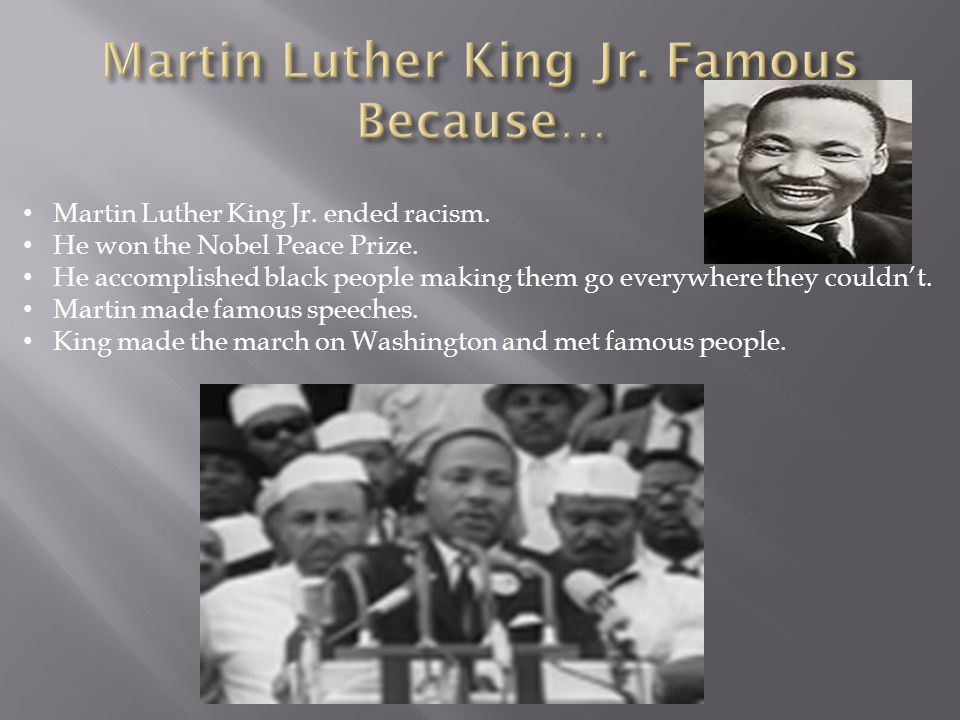 Martin Luther King Jr. ended racism. He won the Nobel Peace Prize. He accomplished black people making them go everywhere they couldn't. Martin made f