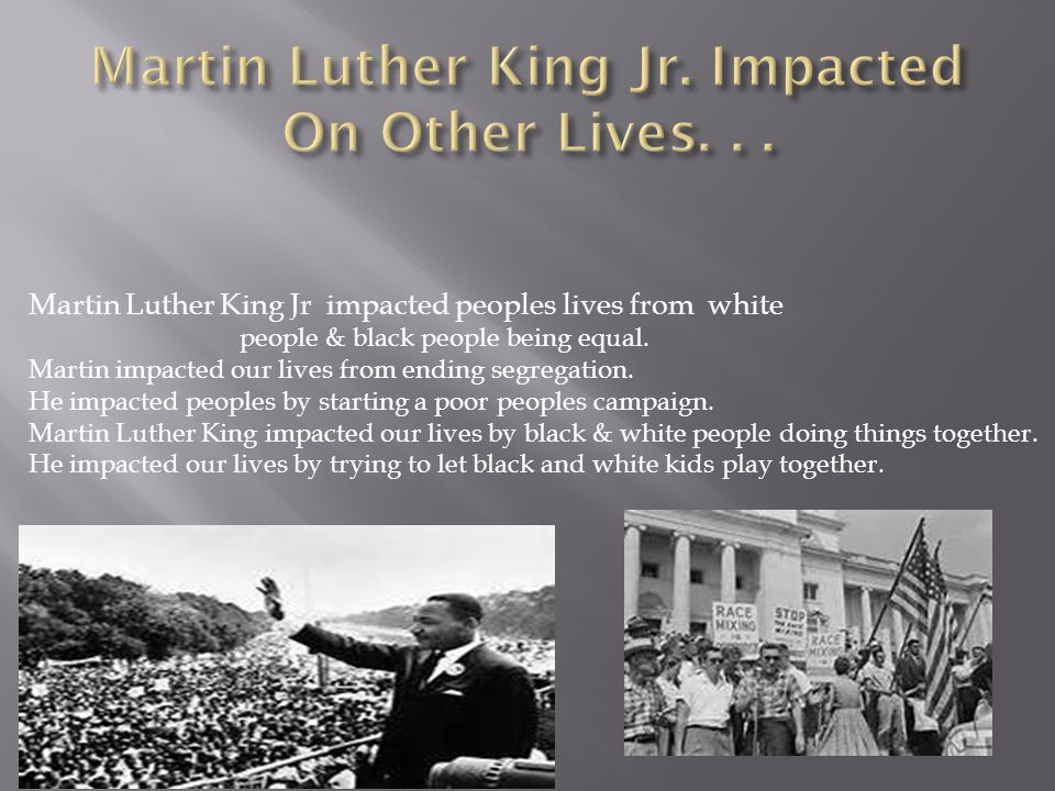 Martin Luther King Jr impacted peoples lives from white people & black people being equal.