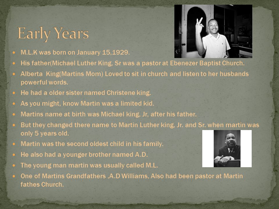 M.L.K was born on January 15,1929. His father(Michael Luther King, Sr was a pastor at Ebenezer Baptist Church. Alberta King(Martins Mom) Loved to sit