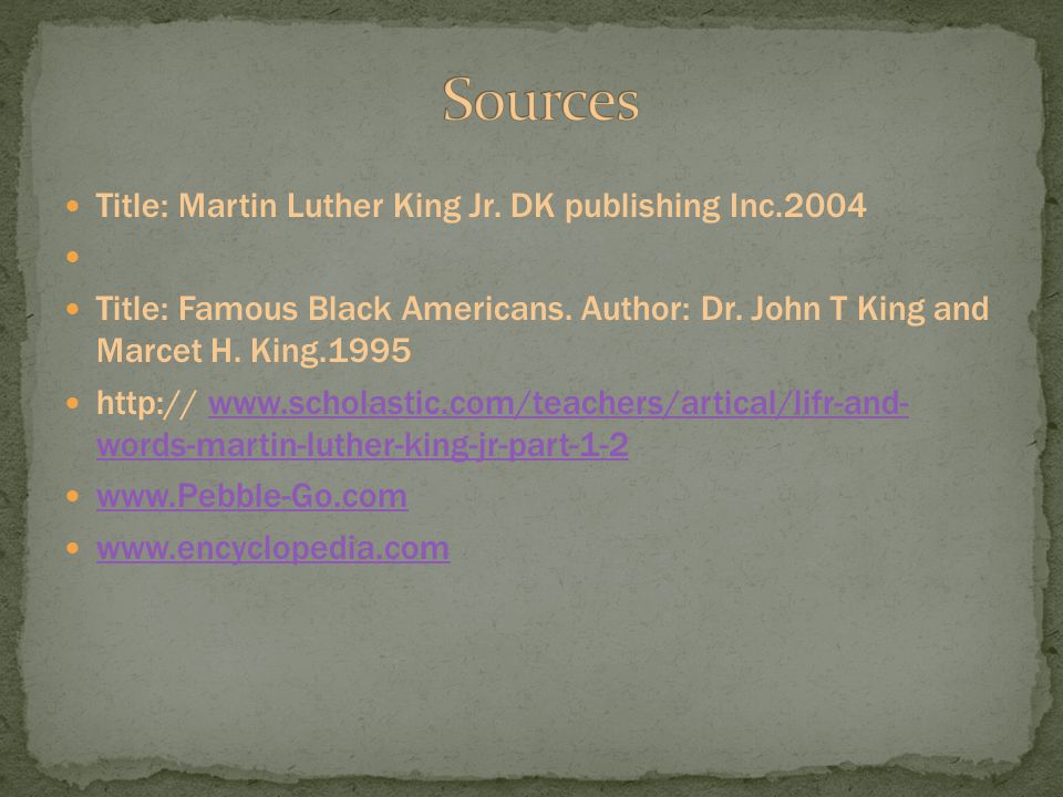 Title: Martin Luther King Jr. DK publishing Inc.2004 Title: Famous Black Americans. Author: Dr. John T King and Marcet H. King.1995 http:// www.schola