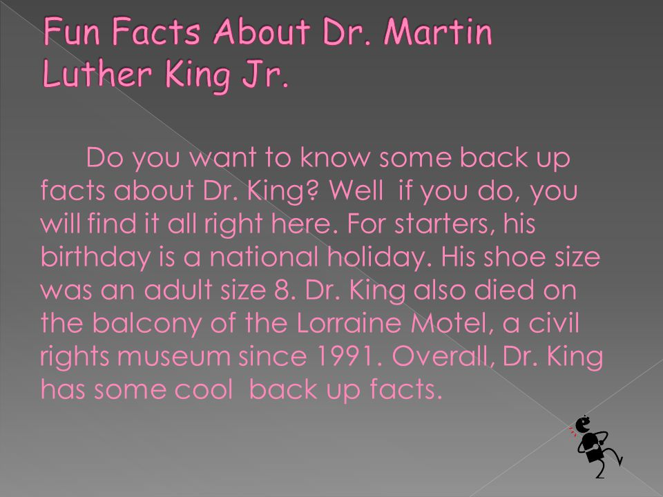 Do you want to know some back up facts about Dr. King? Well if you do, you will find it all right here. For starters, his birthday is a national holid