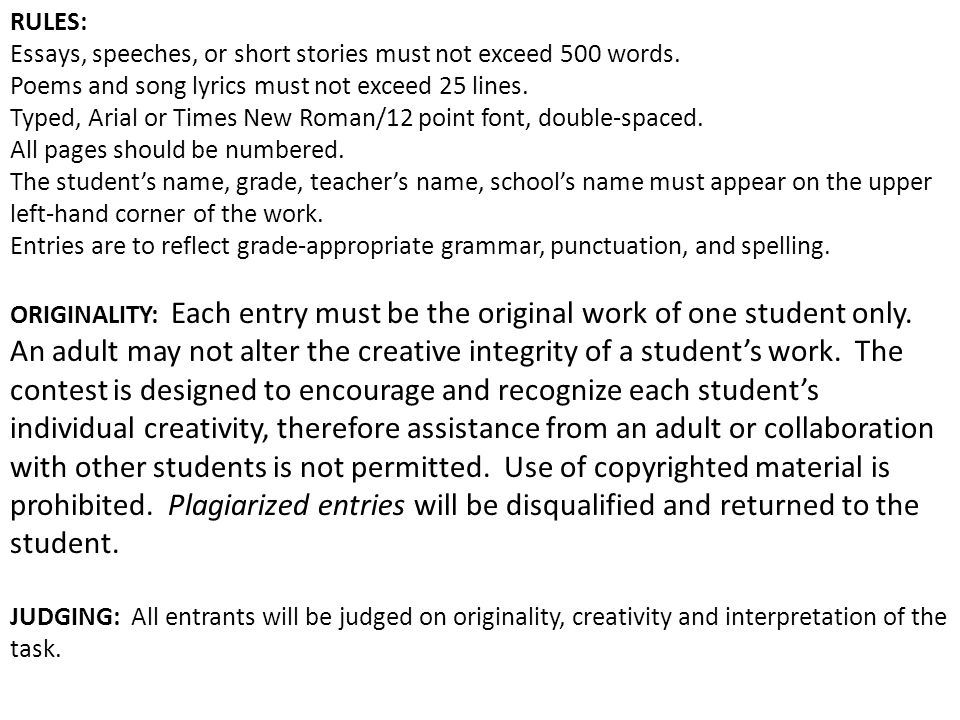 RULES: Essays, speeches, or short stories must not exceed 500 words. Poems and song lyrics must not exceed 25 lines. Typed, Arial or Times New Roman/1