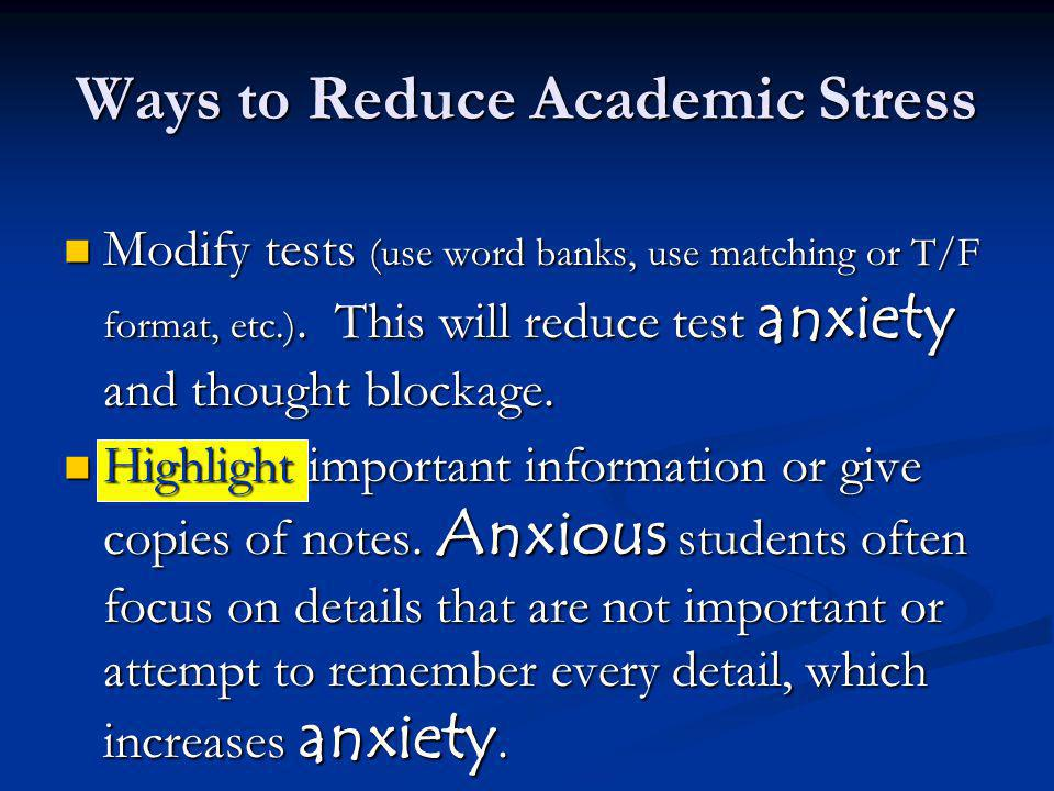 Ways to Reduce Academic Stress Modify tests (use word banks, use matching or T/F format, etc.). This will reduce test anxiety and thought blockage. Mo