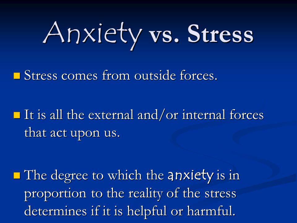 Anxiety vs. Stress Stress comes from outside forces. Stress comes from outside forces. It is all the external and/or internal forces that act upon us.