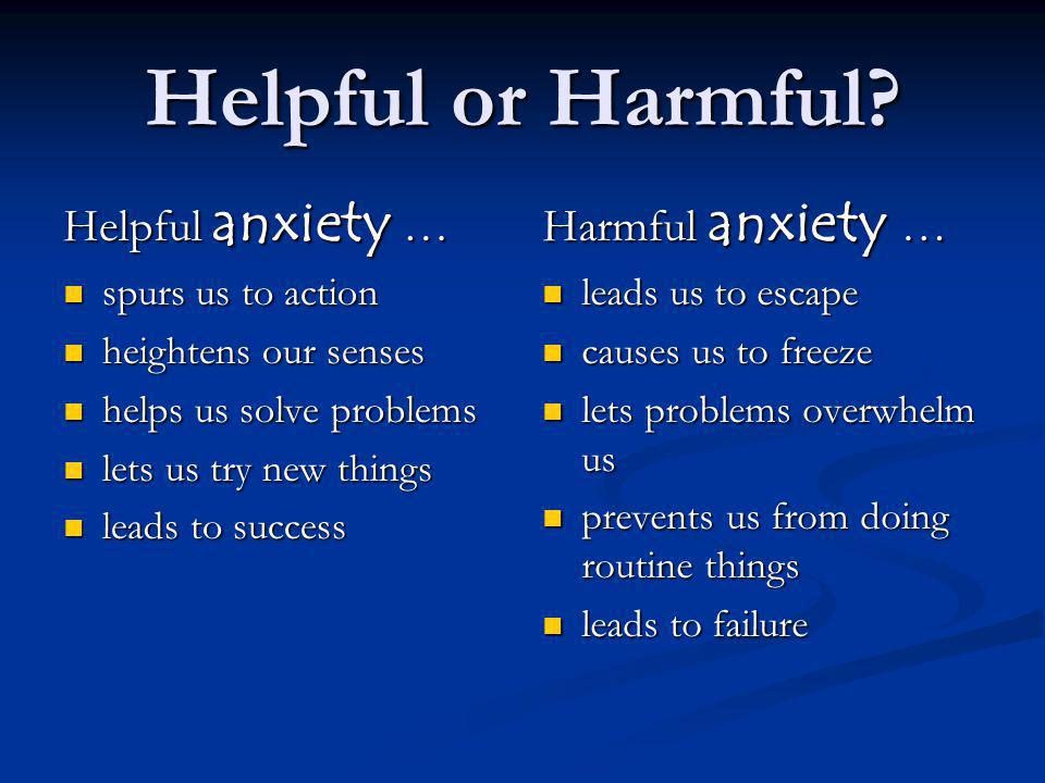 Helpful or Harmful? Helpful anxiety … spurs us to action spurs us to action heightens our senses heightens our senses helps us solve problems helps us