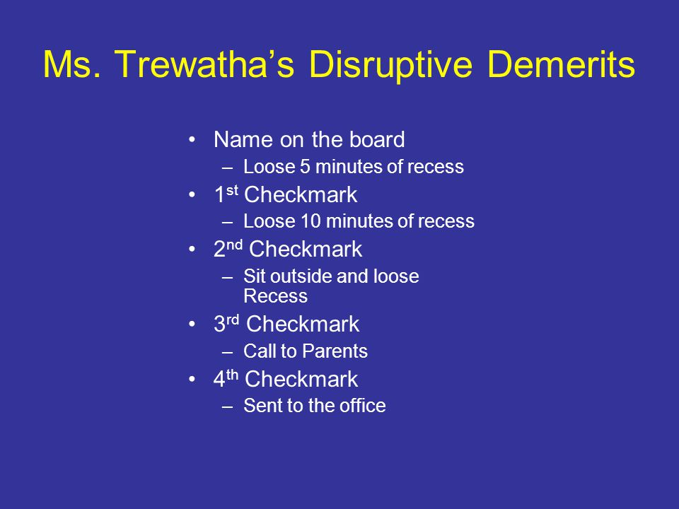 Ms. Trewatha's Disruptive Demerits Name on the board –Loose 5 minutes of recess 1 st Checkmark –Loose 10 minutes of recess 2 nd Checkmark –Sit outside
