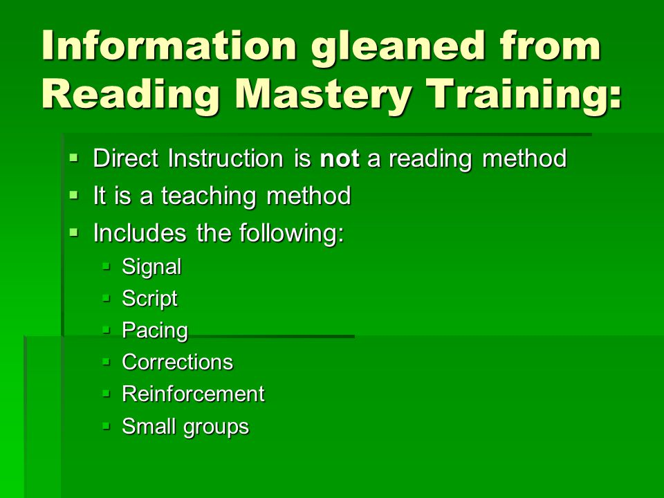Information gleaned from Reading Mastery Training:  Direct Instruction is not a reading method  It is a teaching method  Includes the following:  Signal  Script  Pacing  Corrections  Reinforcement  Small groups