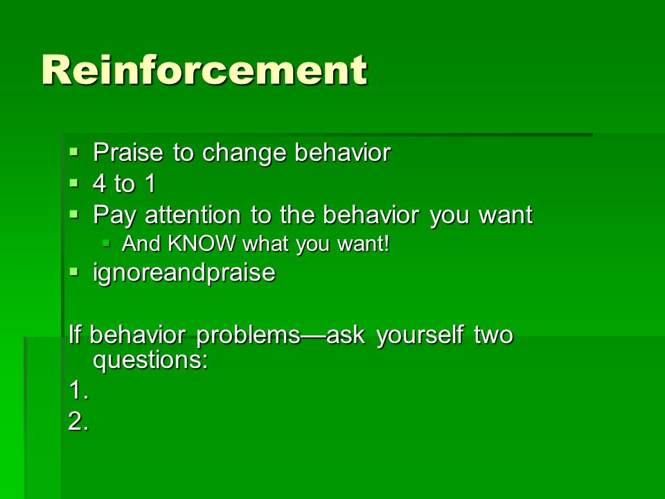 Reinforcement  Praise to change behavior  4 to 1  Pay attention to the behavior you want  And KNOW what you want.