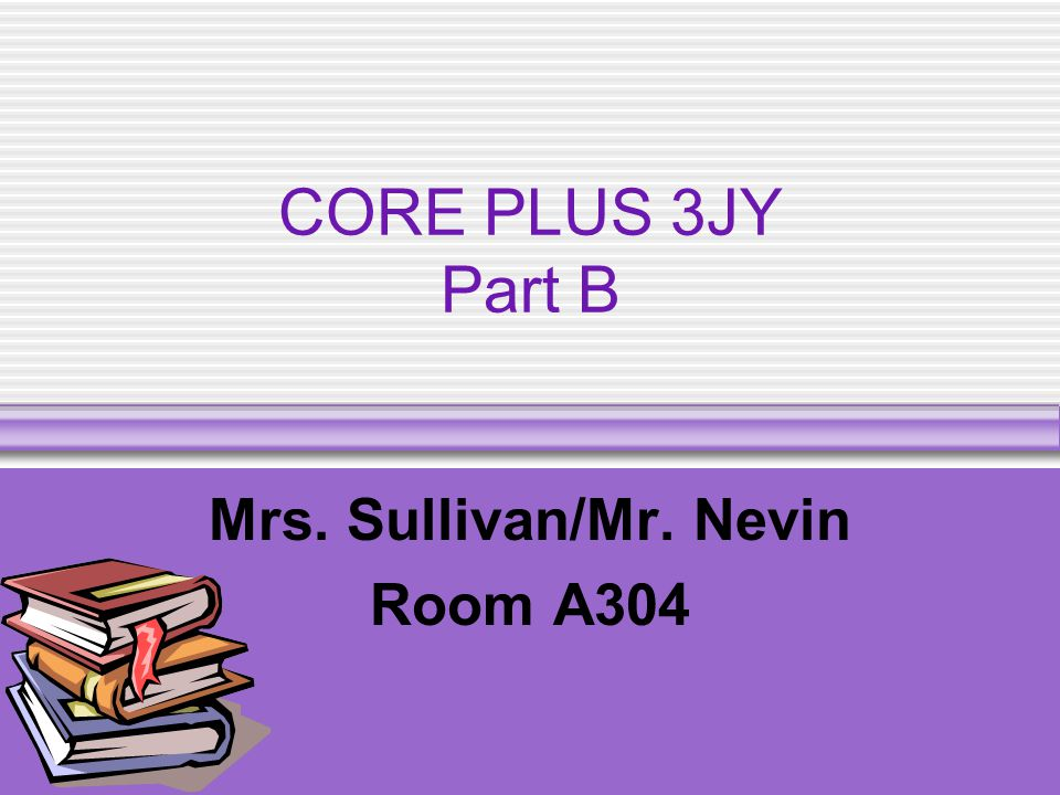 CORE PLUS 3JY Part B Mrs. Sullivan/Mr. Nevin Room A304