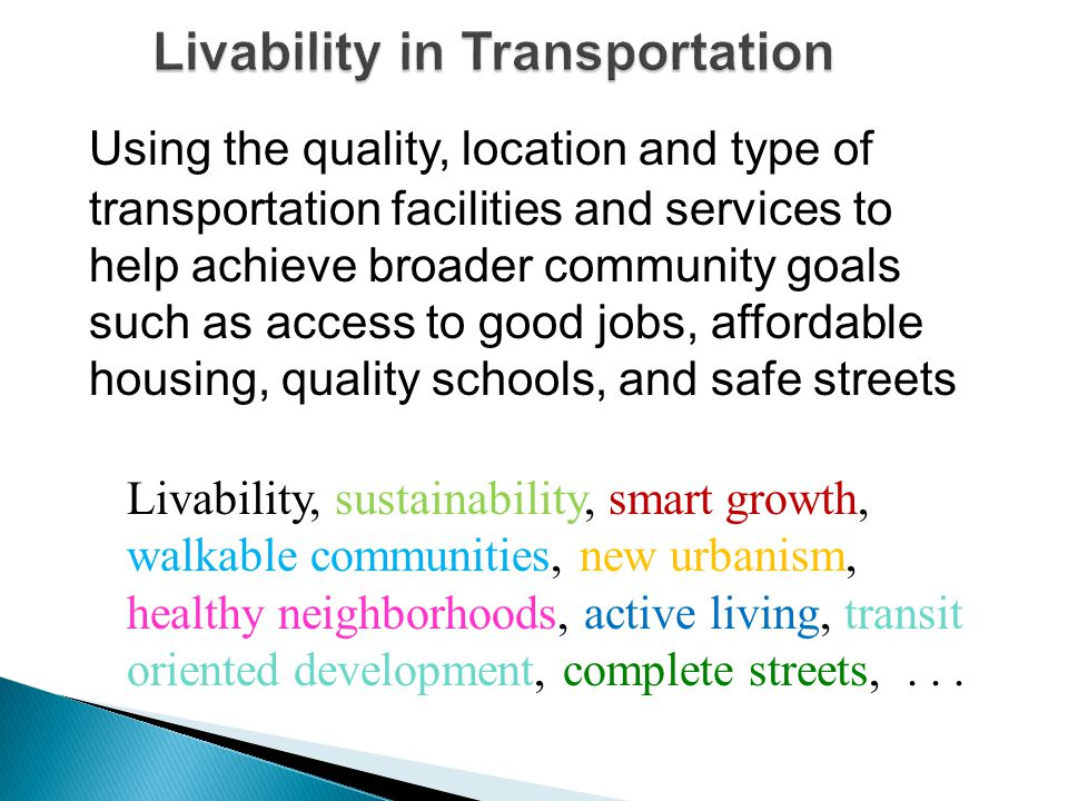 Using the quality, location and type of transportation facilities and services to help achieve broader community goals such as access to good jobs, affordable housing, quality schools, and safe streets Livability, sustainability, smart growth, walkable communities, new urbanism, healthy neighborhoods, active living, transit oriented development, complete streets,...