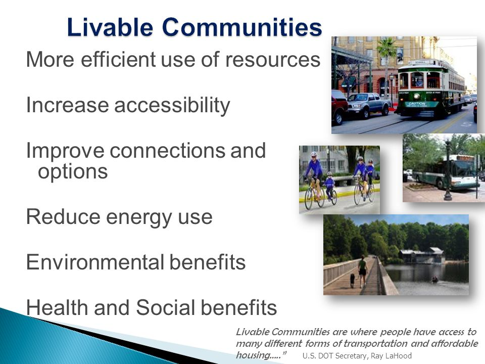 More efficient use of resources Increase accessibility Improve connections and options Reduce energy use Environmental benefits Health and Social benefits Livable Communities are where people have access to many different forms of transportation and affordable housing….. U.S.