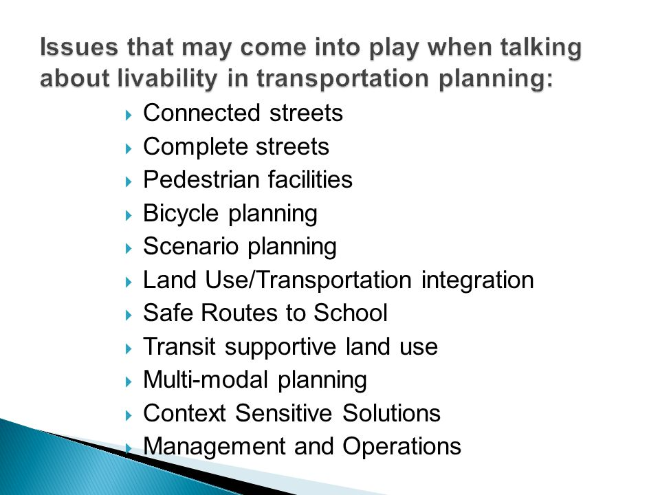  Connected streets  Complete streets  Pedestrian facilities  Bicycle planning  Scenario planning  Land Use/Transportation integration  Safe Routes to School  Transit supportive land use  Multi-modal planning  Context Sensitive Solutions  Management and Operations