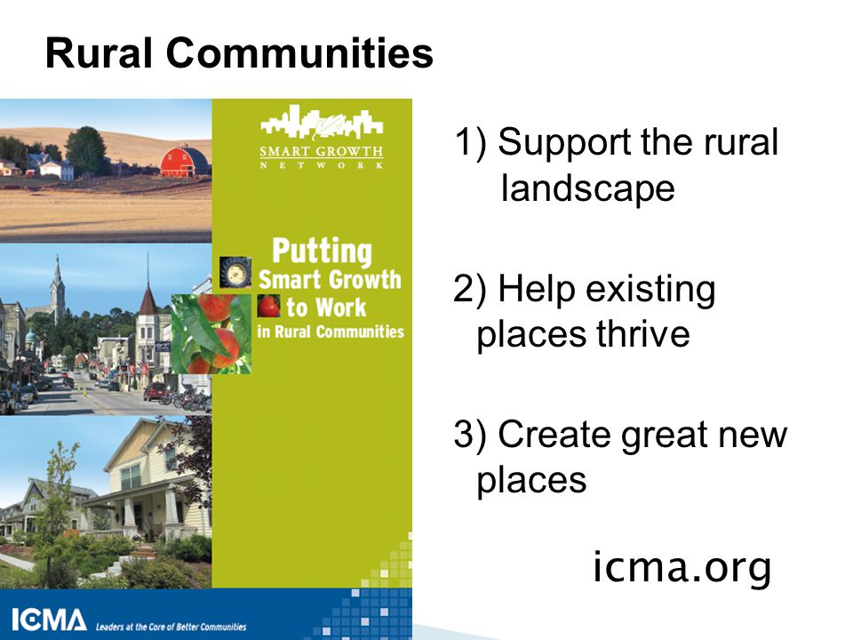 1) Support the rural landscape 2) Help existing places thrive 3) Create great new places Rural Communities icma.org