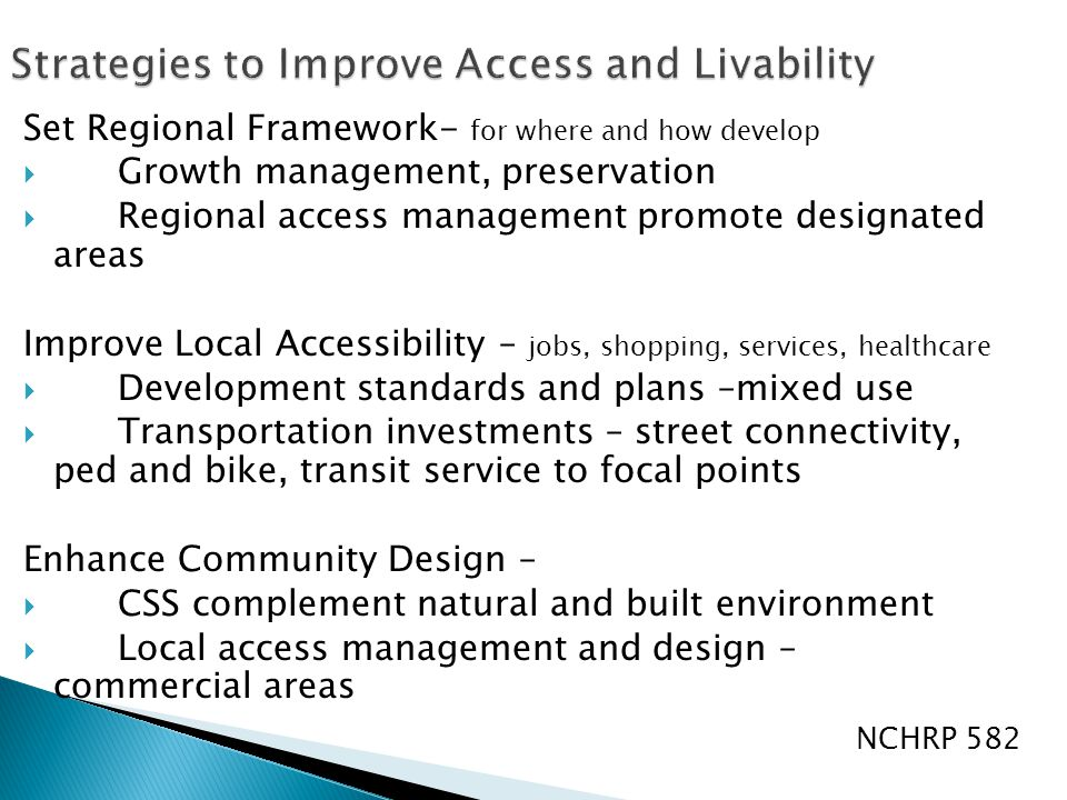 Set Regional Framework- for where and how develop  Growth management, preservation  Regional access management promote designated areas Improve Local Accessibility – jobs, shopping, services, healthcare  Development standards and plans –mixed use  Transportation investments – street connectivity, ped and bike, transit service to focal points Enhance Community Design –  CSS complement natural and built environment  Local access management and design – commercial areas NCHRP 582