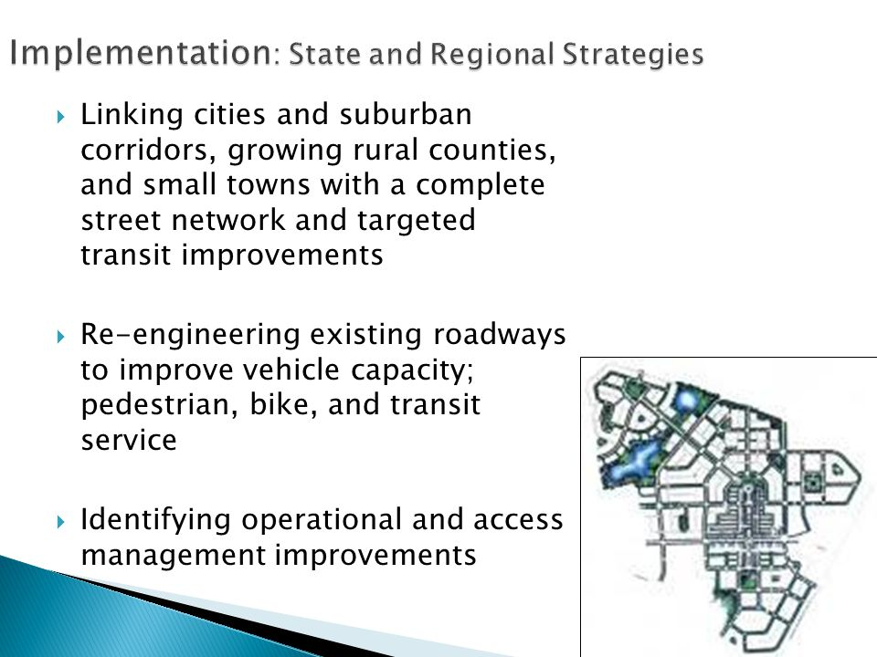  Linking cities and suburban corridors, growing rural counties, and small towns with a complete street network and targeted transit improvements  Re-engineering existing roadways to improve vehicle capacity; pedestrian, bike, and transit service  Identifying operational and access management improvements
