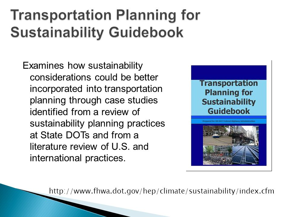 Examines how sustainability considerations could be better incorporated into transportation planning through case studies identified from a review of sustainability planning practices at State DOTs and from a literature review of U.S.