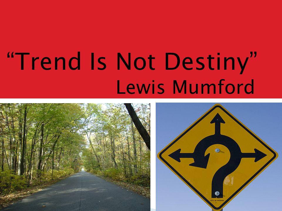 """Trend Is Not Destiny"" Lewis Mumford"