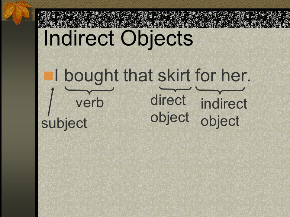 Indirect Objects I bought that skirt for her. I gave those shoes to him.