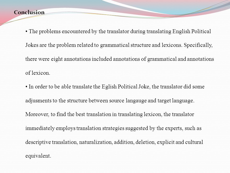Conclusion The problems encountered by the translator during translating English Political Jokes are the problem related to grammatical structure and lexicons.